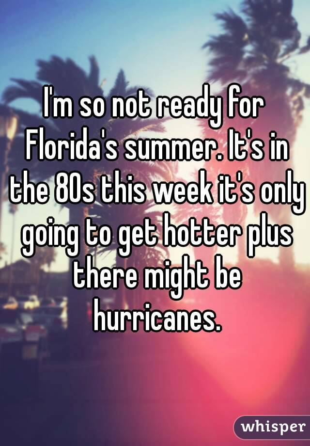 I'm so not ready for Florida's summer. It's in the 80s this week it's only going to get hotter plus there might be hurricanes.