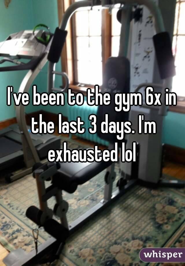 I've been to the gym 6x in the last 3 days. I'm exhausted lol