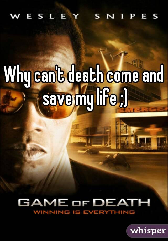 Why can't death come and save my life ;)