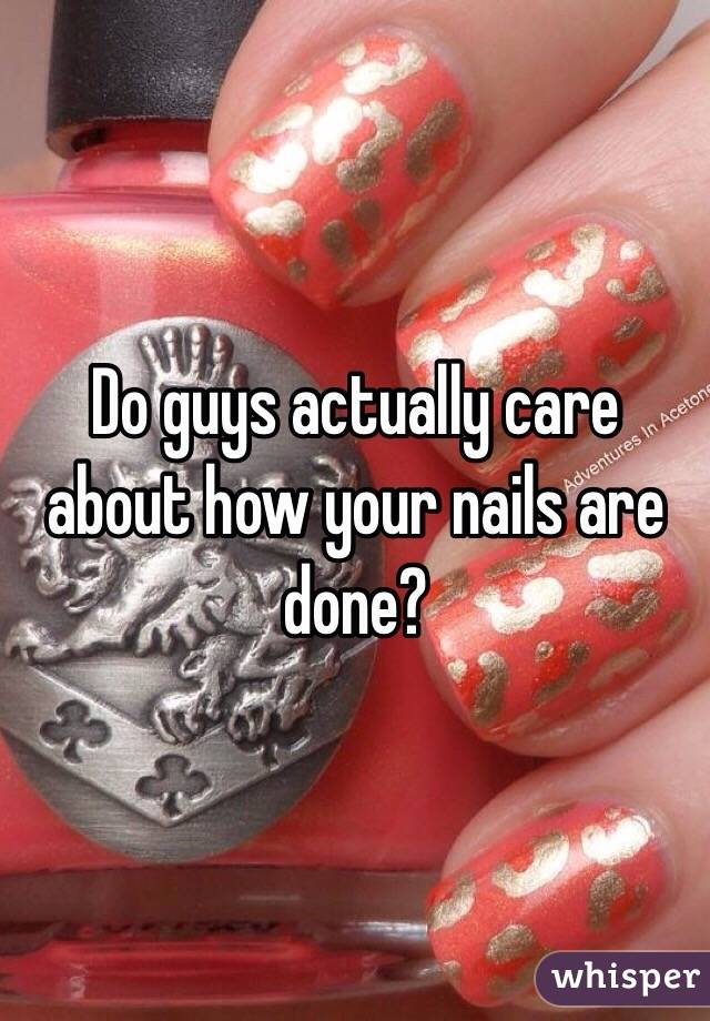 Do guys actually care about how your nails are done?
