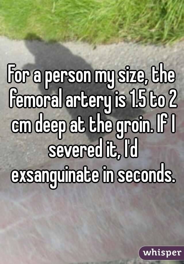 For a person my size, the femoral artery is 1.5 to 2 cm deep at the groin. If I severed it, I'd exsanguinate in seconds.
