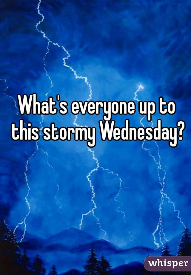 What's everyone up to this stormy Wednesday?