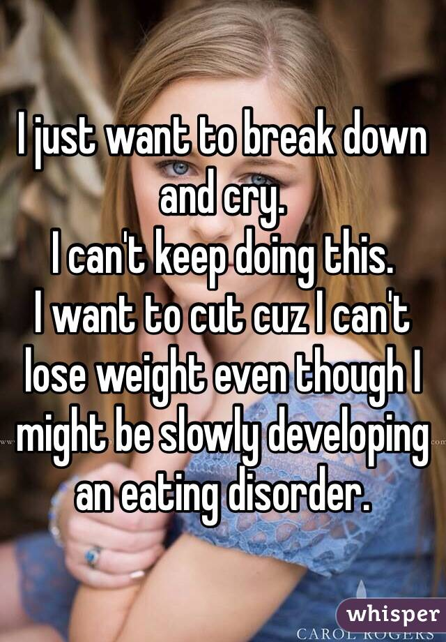 I just want to break down and cry.  I can't keep doing this.  I want to cut cuz I can't lose weight even though I might be slowly developing an eating disorder.