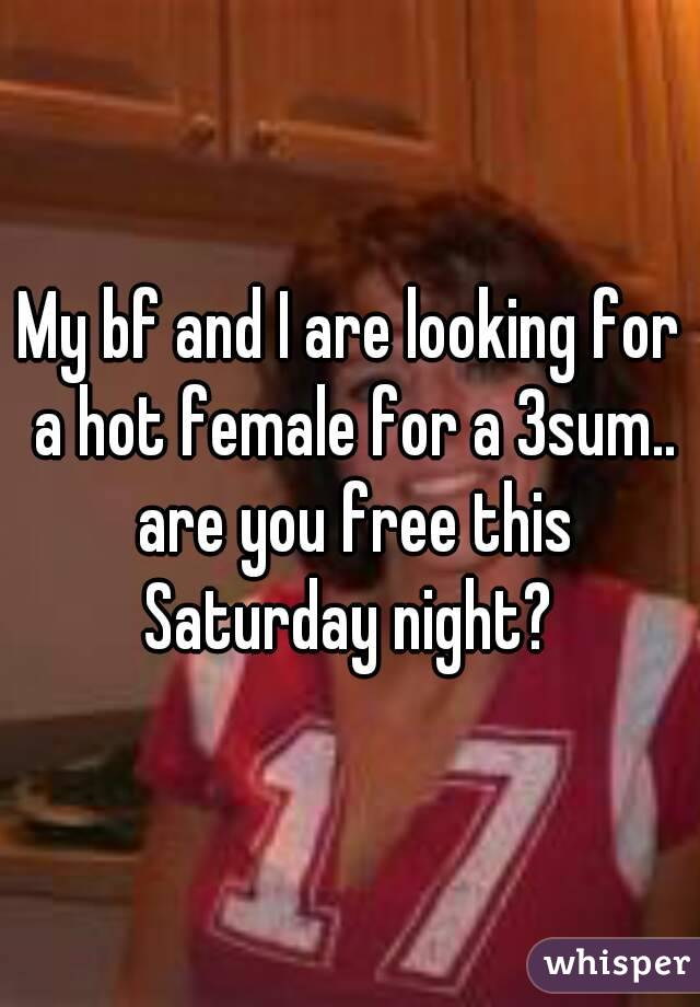 My bf and I are looking for a hot female for a 3sum.. are you free this Saturday night?
