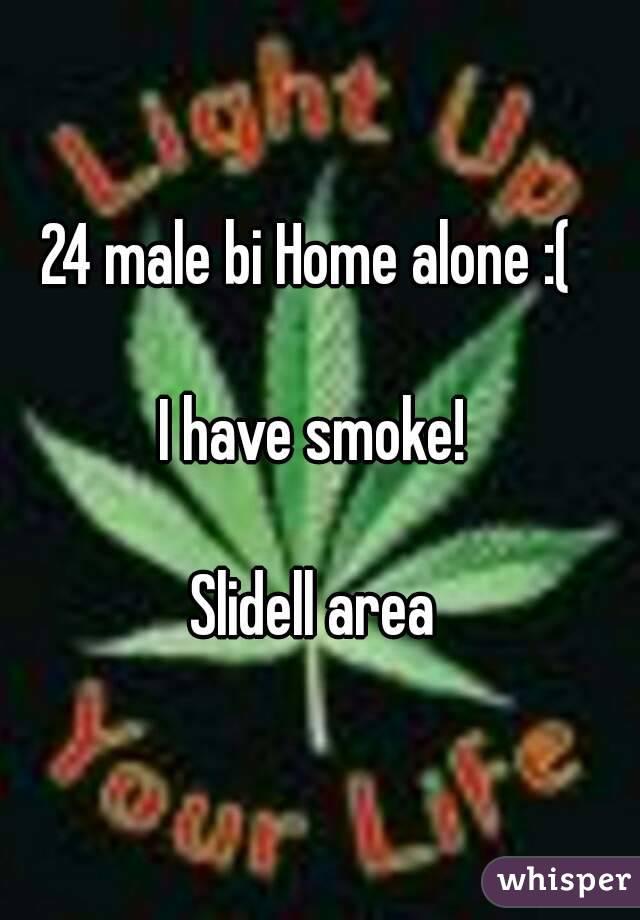 24 male bi Home alone :(    I have smoke!   Slidell area
