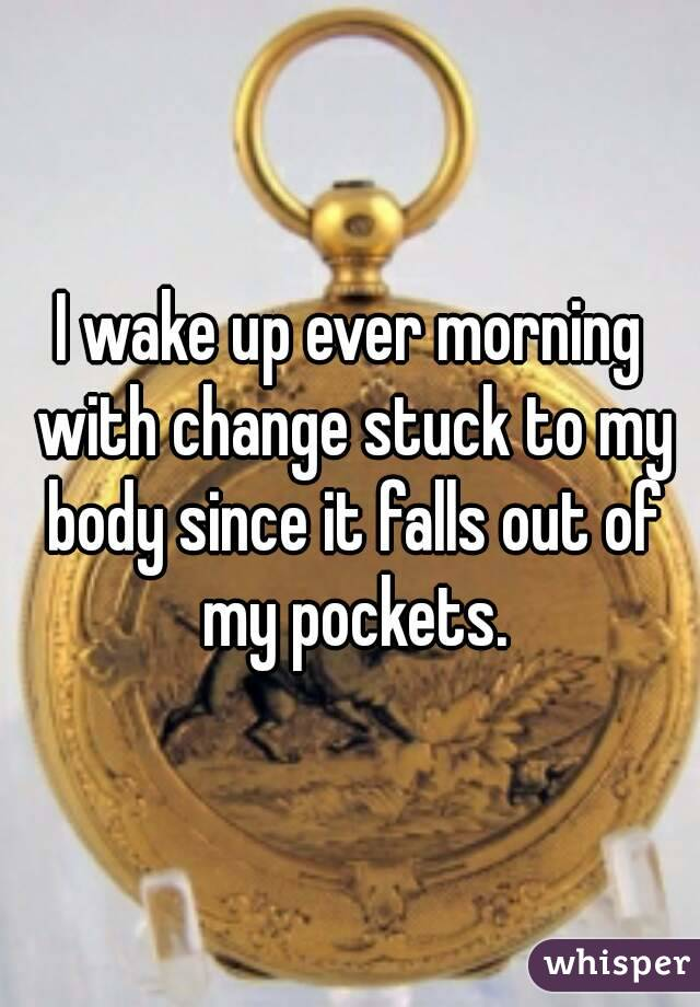 I wake up ever morning with change stuck to my body since it falls out of my pockets.