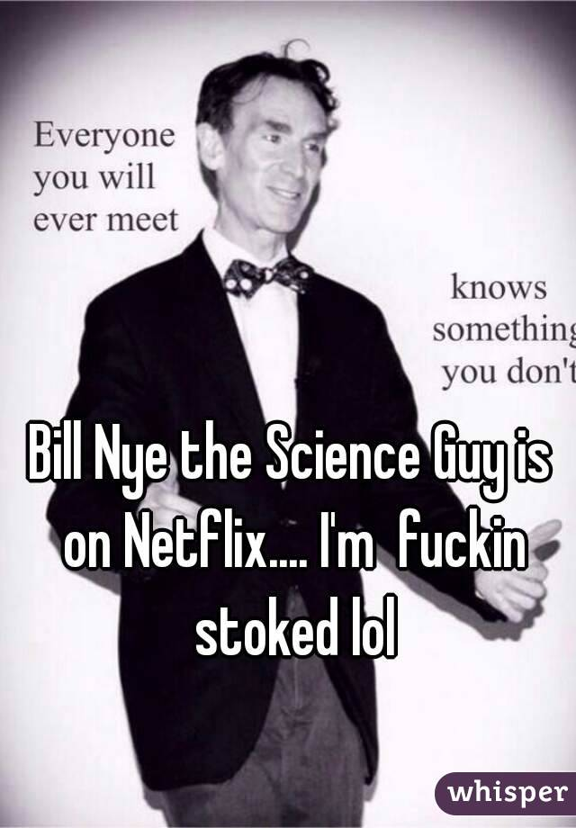 Bill Nye the Science Guy is on Netflix.... I'm  fuckin stoked lol
