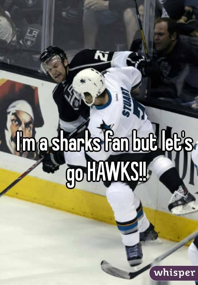 I'm a sharks fan but let's go HAWKS!!