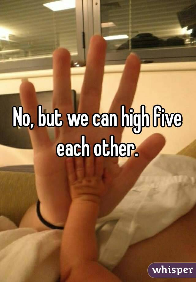 No, but we can high five each other.