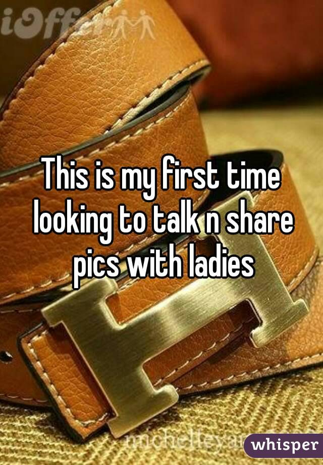 This is my first time looking to talk n share pics with ladies