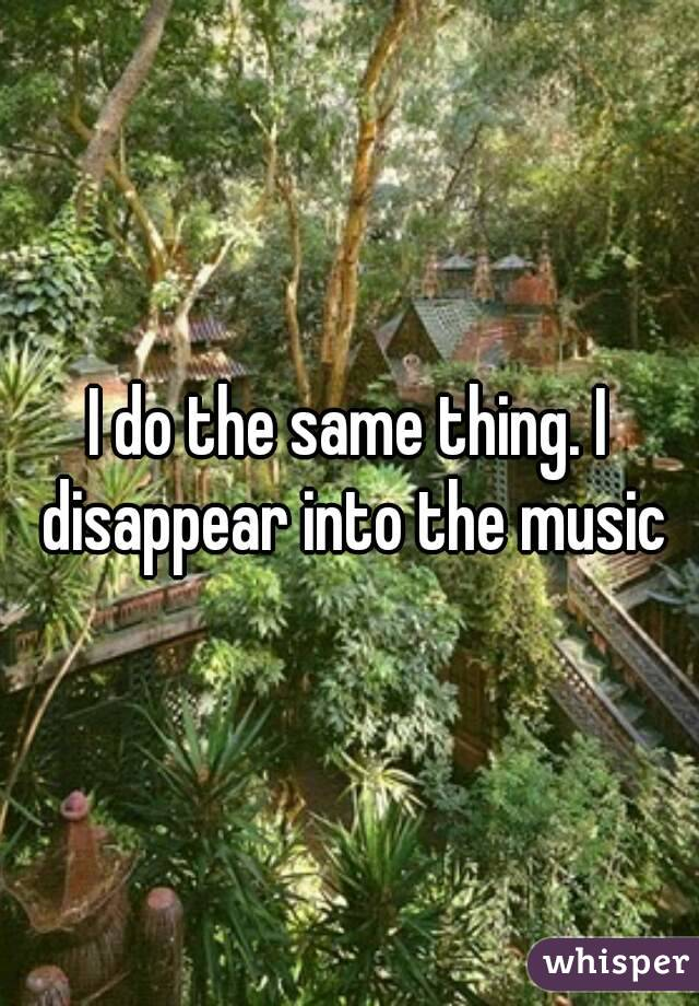I do the same thing. I disappear into the music