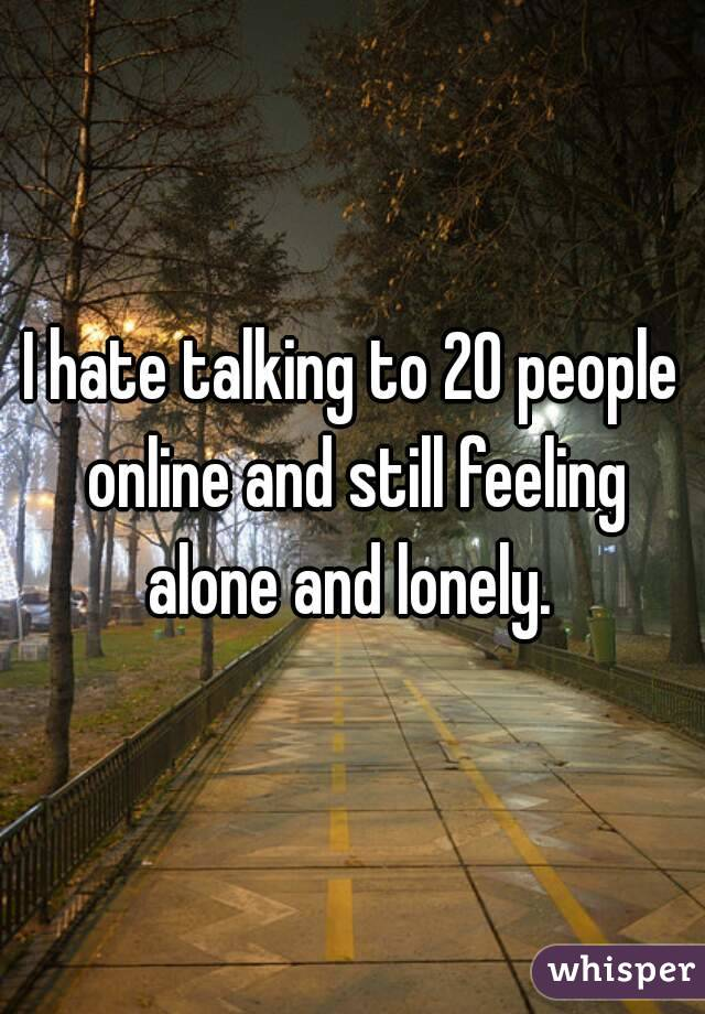 I hate talking to 20 people online and still feeling alone and lonely.
