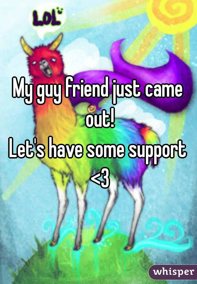 My guy friend just came out! Let's have some support <3