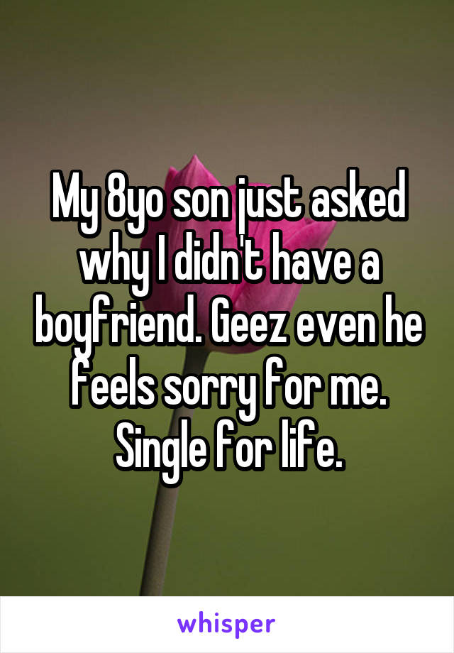 My 8yo son just asked why I didn't have a boyfriend. Geez even he feels sorry for me. Single for life.