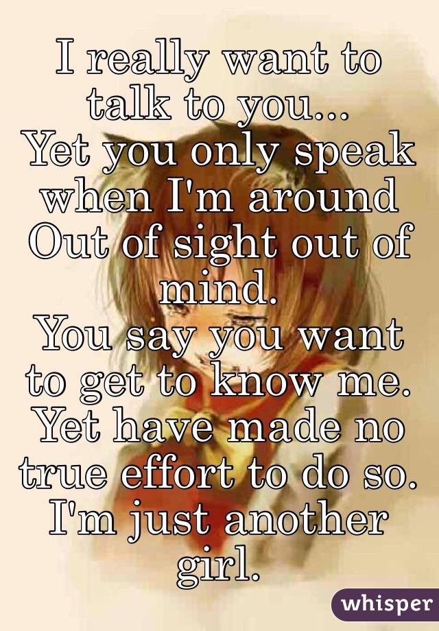 I really want to talk to you... Yet you only speak when I'm around Out of sight out of mind. You say you want to get to know me. Yet have made no true effort to do so. I'm just another girl.