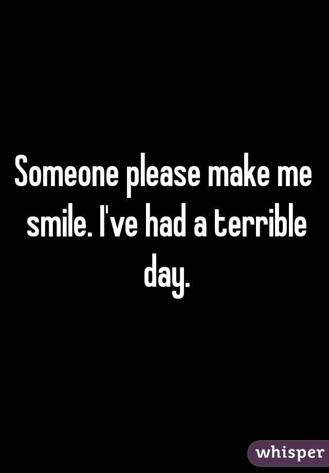 Someone please make me smile. I've had a terrible day.