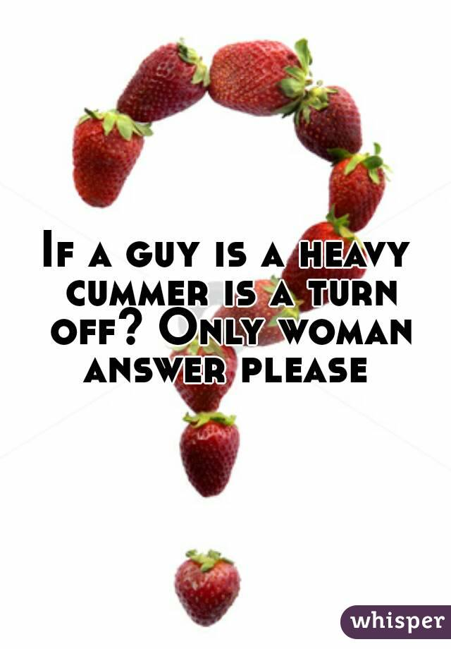 If a guy is a heavy cummer is a turn off? Only woman answer please