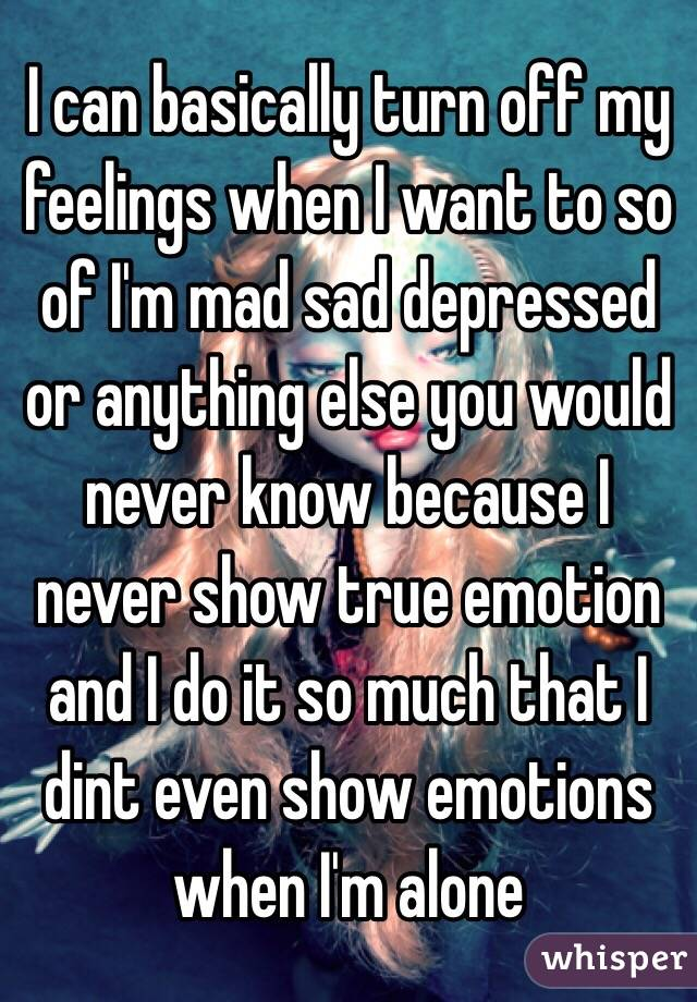 I can basically turn off my feelings when I want to so of I'm mad sad depressed or anything else you would never know because I never show true emotion and I do it so much that I dint even show emotions when I'm alone