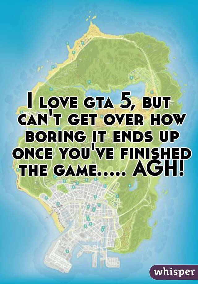 I love gta 5, but can't get over how boring it ends up once you've finished the game..... AGH!