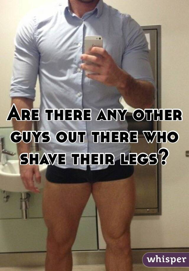 Are there any other guys out there who shave their legs?