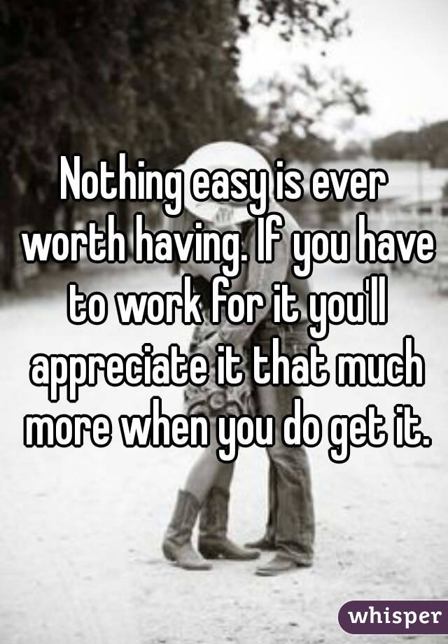 Nothing easy is ever worth having. If you have to work for it you'll appreciate it that much more when you do get it.