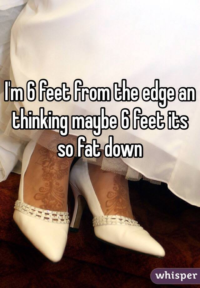 I'm 6 feet from the edge an thinking maybe 6 feet its so fat down