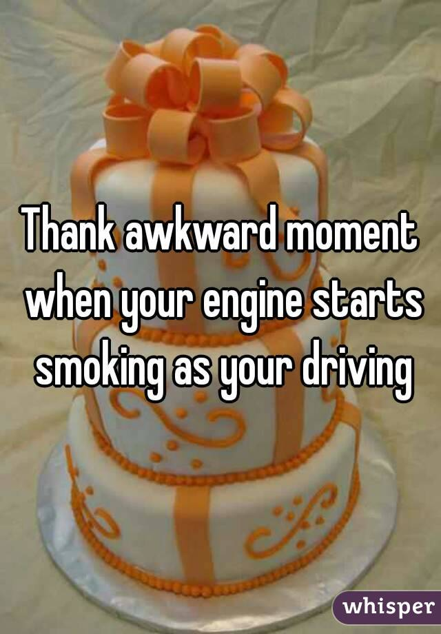 Thank awkward moment when your engine starts smoking as your driving