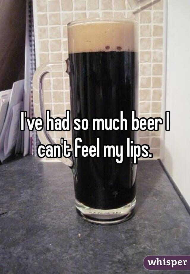 I've had so much beer I can't feel my lips.