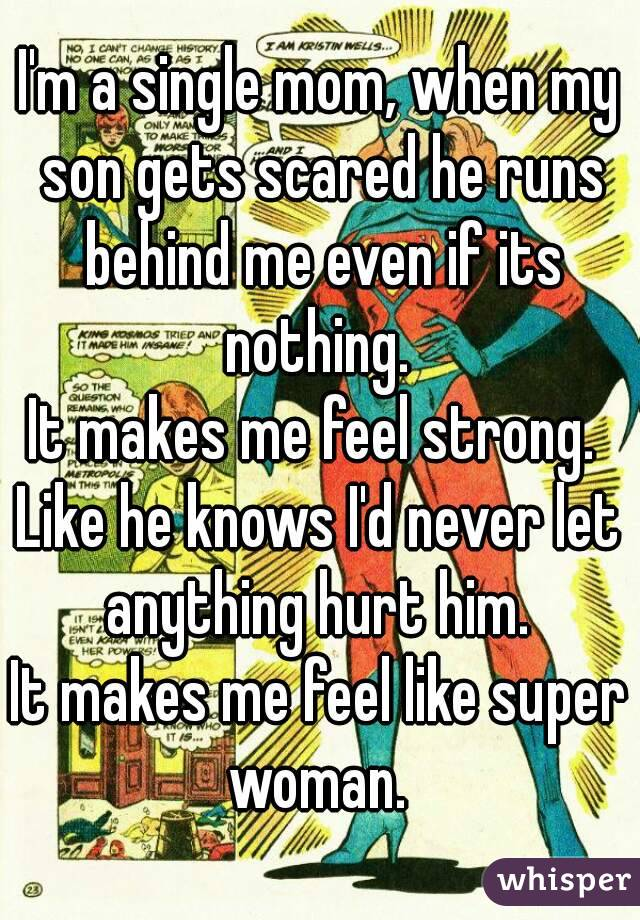 I'm a single mom, when my son gets scared he runs behind me even if its nothing.  It makes me feel strong.  Like he knows I'd never let anything hurt him.  It makes me feel like super woman.