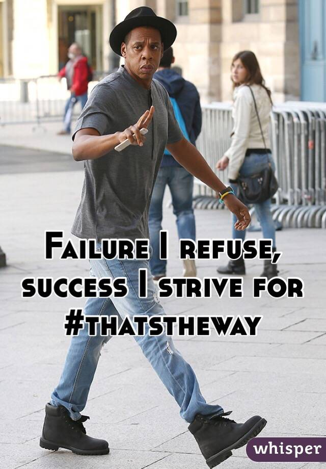 Failure I refuse, success I strive for #thatstheway