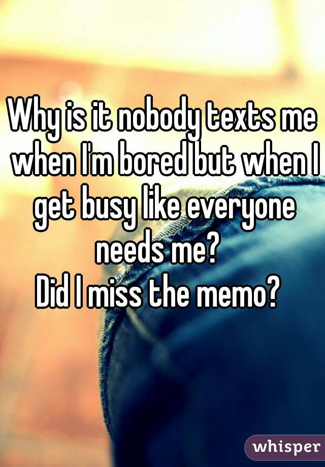 Why is it nobody texts me when I'm bored but when I get busy like everyone needs me?   Did I miss the memo?