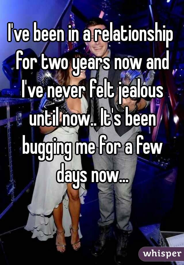I've been in a relationship for two years now and I've never felt jealous until now.. It's been bugging me for a few days now...