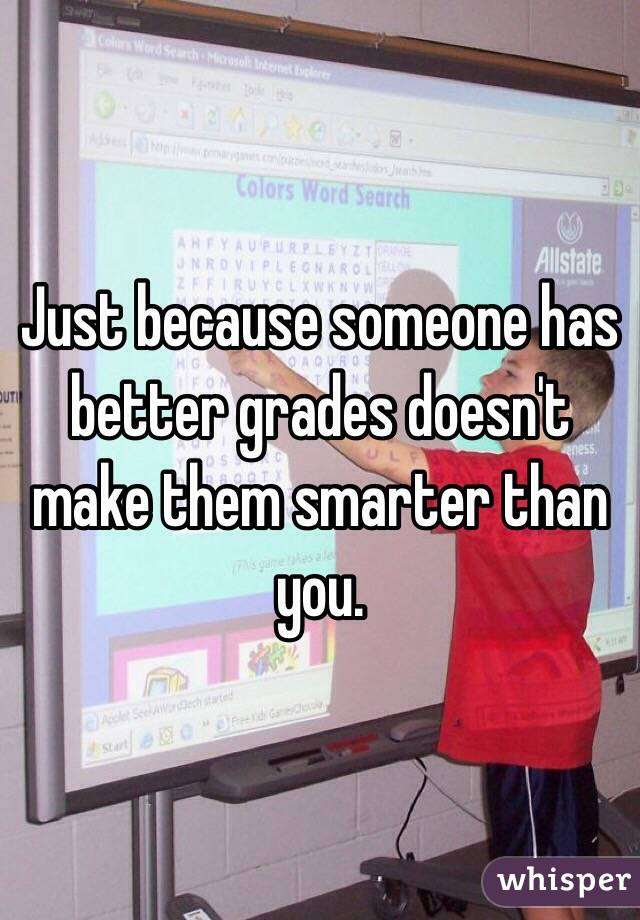 Just because someone has better grades doesn't make them smarter than you.
