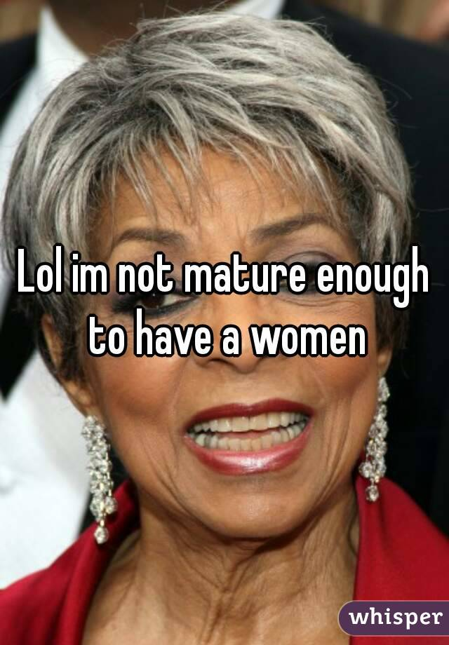 Lol im not mature enough to have a women