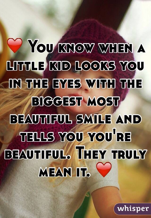 ❤️ You know when a little kid looks you in the eyes with the biggest most beautiful smile and tells you you're beautiful. They truly mean it. ❤️