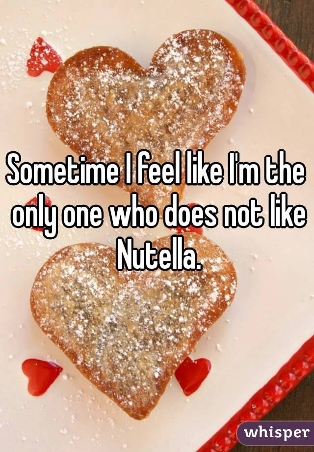 Sometime I feel like I'm the only one who does not like Nutella.