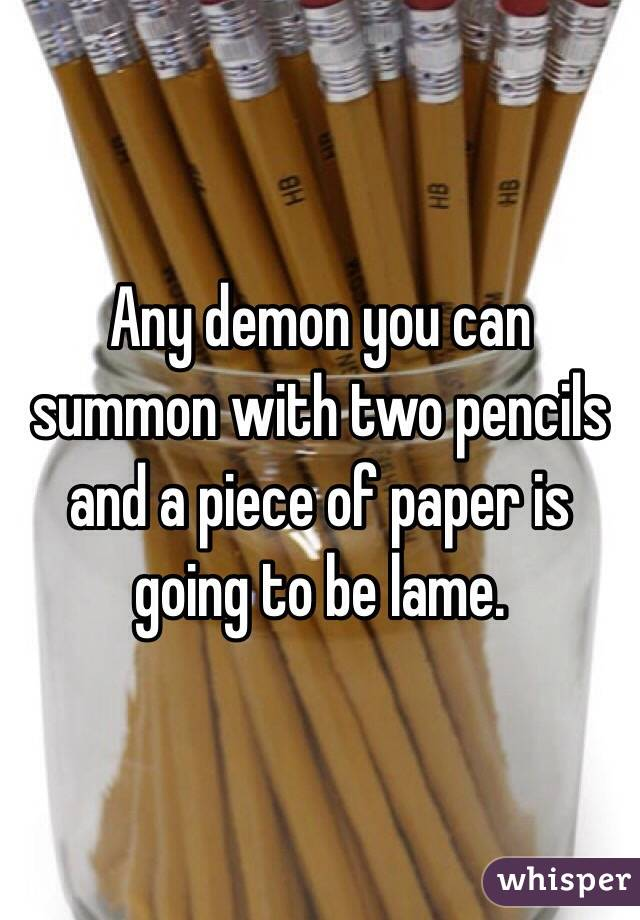 Any demon you can summon with two pencils and a piece of paper is going to be lame.