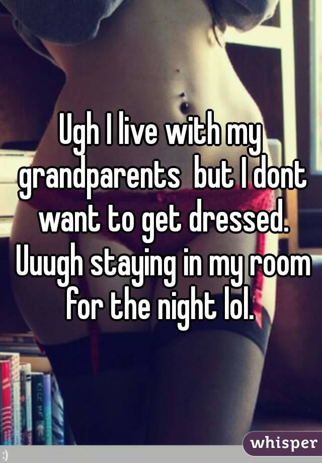 Ugh I live with my grandparents  but I dont want to get dressed. Uuugh staying in my room for the night lol.
