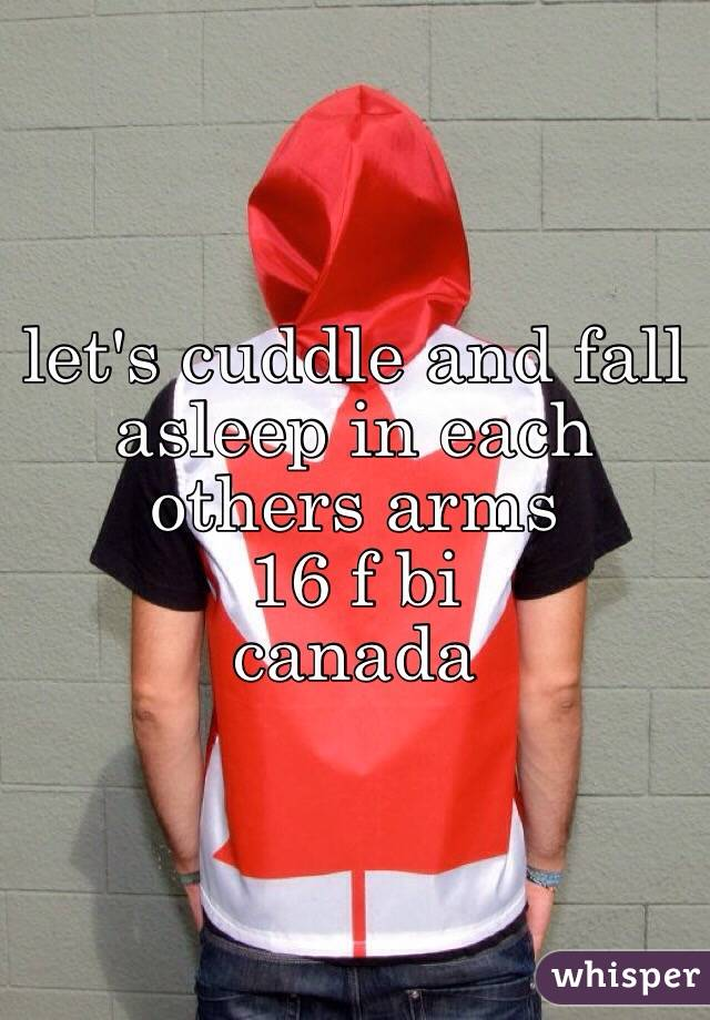 let's cuddle and fall asleep in each others arms 16 f bi  canada