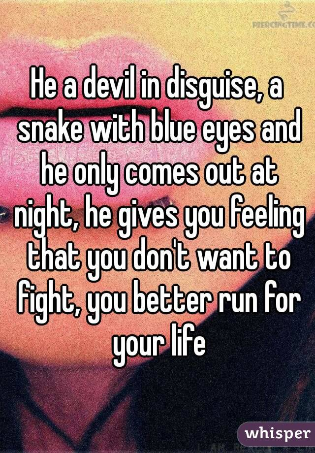 He a devil in disguise, a snake with blue eyes and he only comes out at night, he gives you feeling that you don't want to fight, you better run for your life