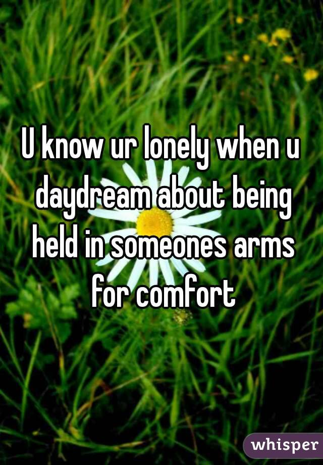 U know ur lonely when u daydream about being held in someones arms for comfort