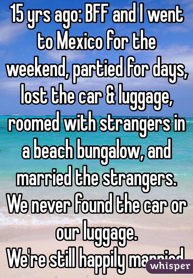 15 yrs ago: BFF and I went to Mexico for the weekend, partied for days, lost the car & luggage, roomed with strangers in a beach bungalow, and married the strangers. We never found the car or our luggage. We're still happily married.