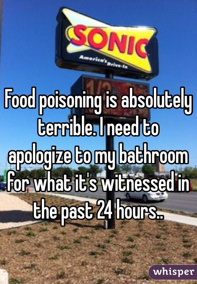 Food poisoning is absolutely terrible. I need to apologize to my bathroom for what it's witnessed in the past 24 hours..