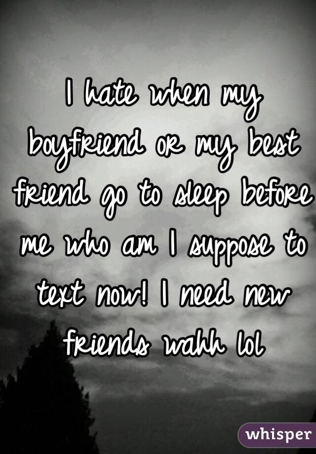 I hate when my boyfriend or my best friend go to sleep before me who am I suppose to text now! I need new friends wahh lol
