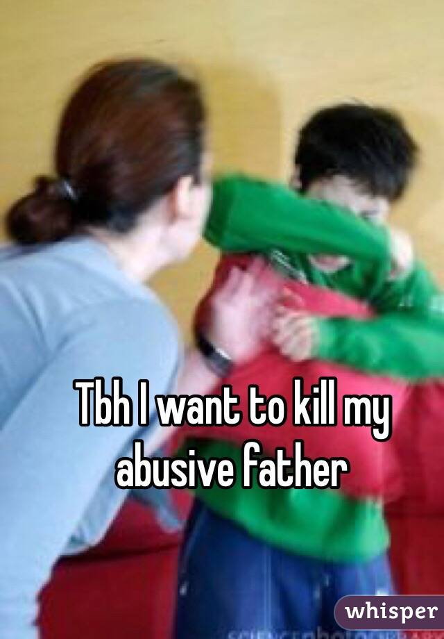 Tbh I want to kill my abusive father
