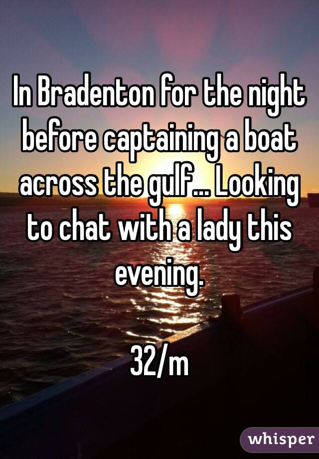 In Bradenton for the night before captaining a boat across the gulf... Looking to chat with a lady this evening.   32/m