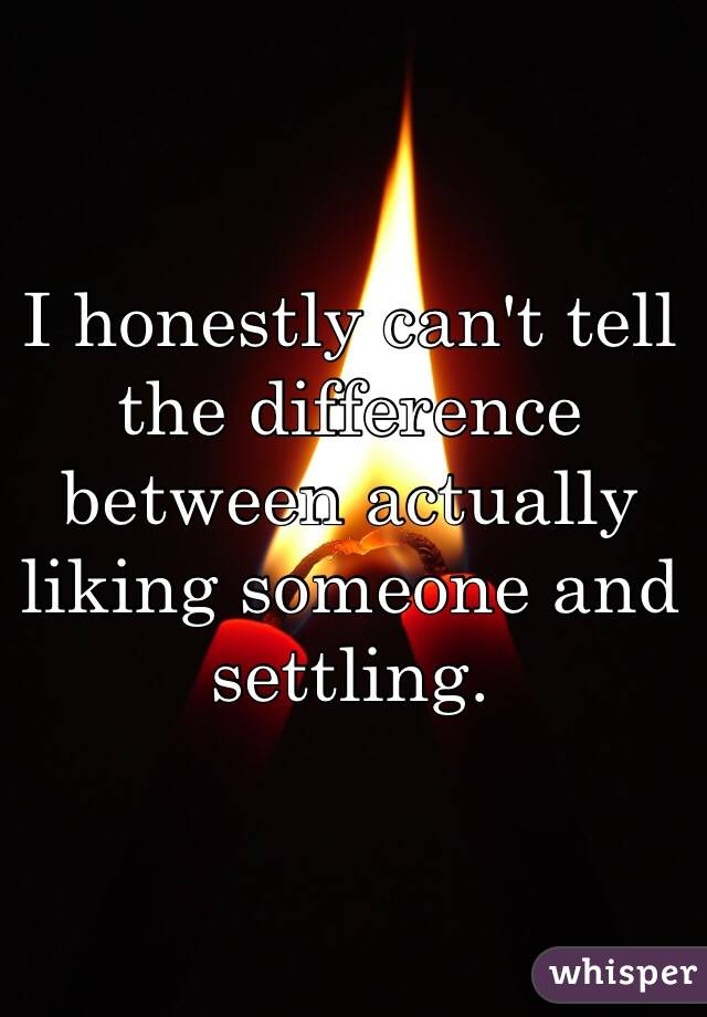 I honestly can't tell the difference between actually liking someone and settling.