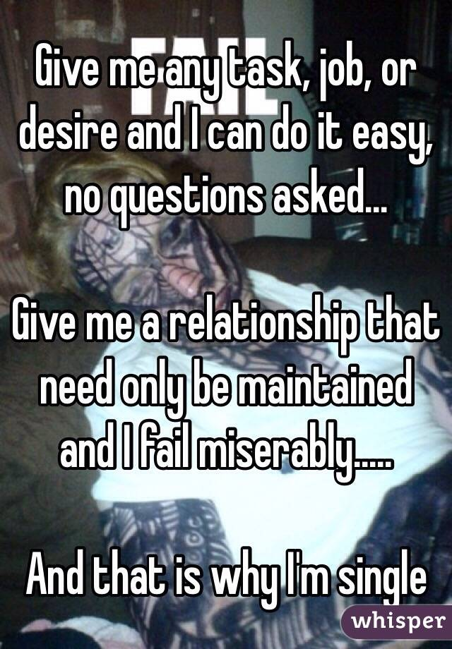 Give me any task, job, or desire and I can do it easy, no questions asked...   Give me a relationship that need only be maintained and I fail miserably.....   And that is why I'm single
