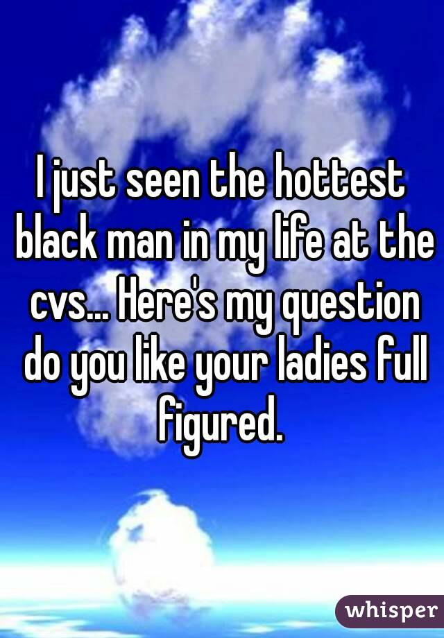I just seen the hottest black man in my life at the cvs... Here's my question do you like your ladies full figured.