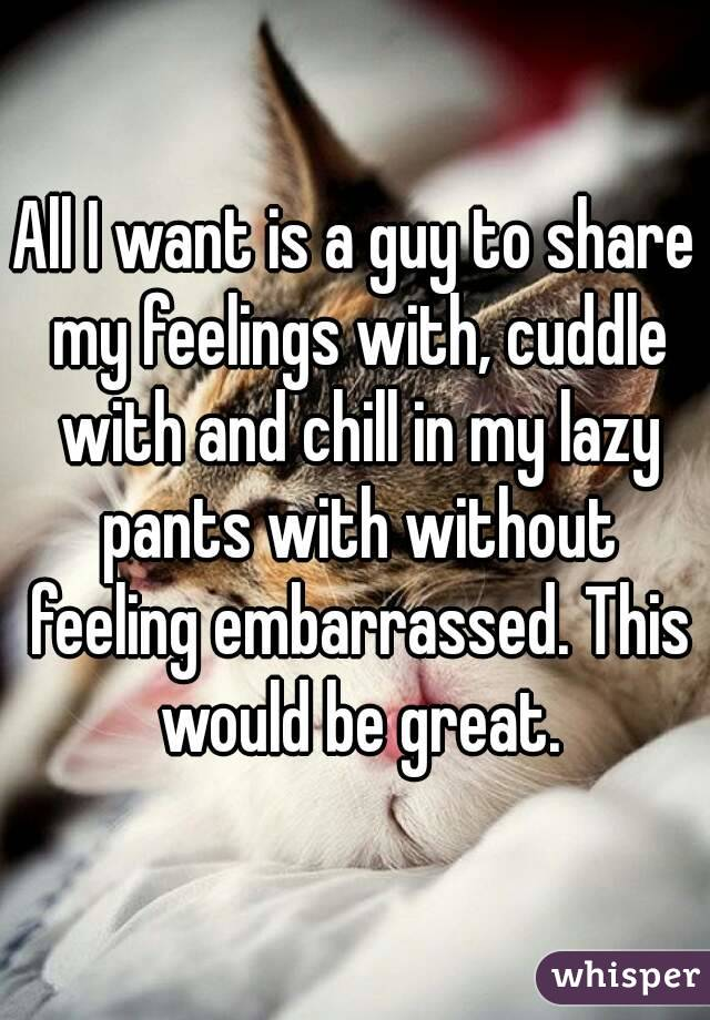 All I want is a guy to share my feelings with, cuddle with and chill in my lazy pants with without feeling embarrassed. This would be great.